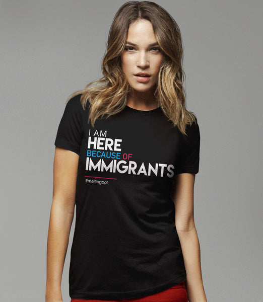I Am Here Because of Immigrants T-Shirt - womens tee