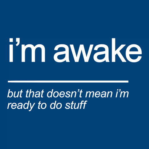I'm Awake (but that doesn't mean I'm ready to do stuff) sarcasm t-shirt