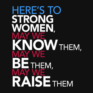 Femist Quote T-Shirt: Here's to Strong Women, May We Know them, be them, raise them