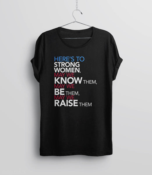 Femist Quote T-Shirt: Here's to Strong Women, May We Know them, be them, raise them - unisex black