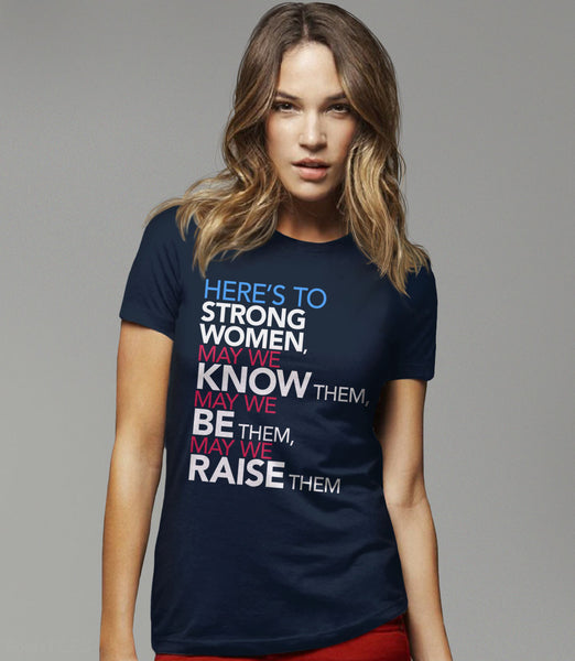 Femist Quote T-Shirt: Here's to Strong Women, May We Know them, be them, raise them - womens navy