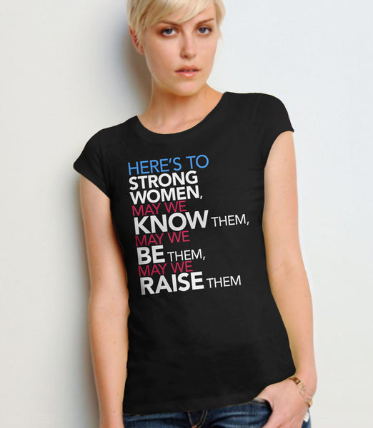 Femist Quote T-Shirt: Here's to Strong Women, May We Know them, be them, raise them - womens black