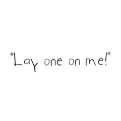 Lay one on me