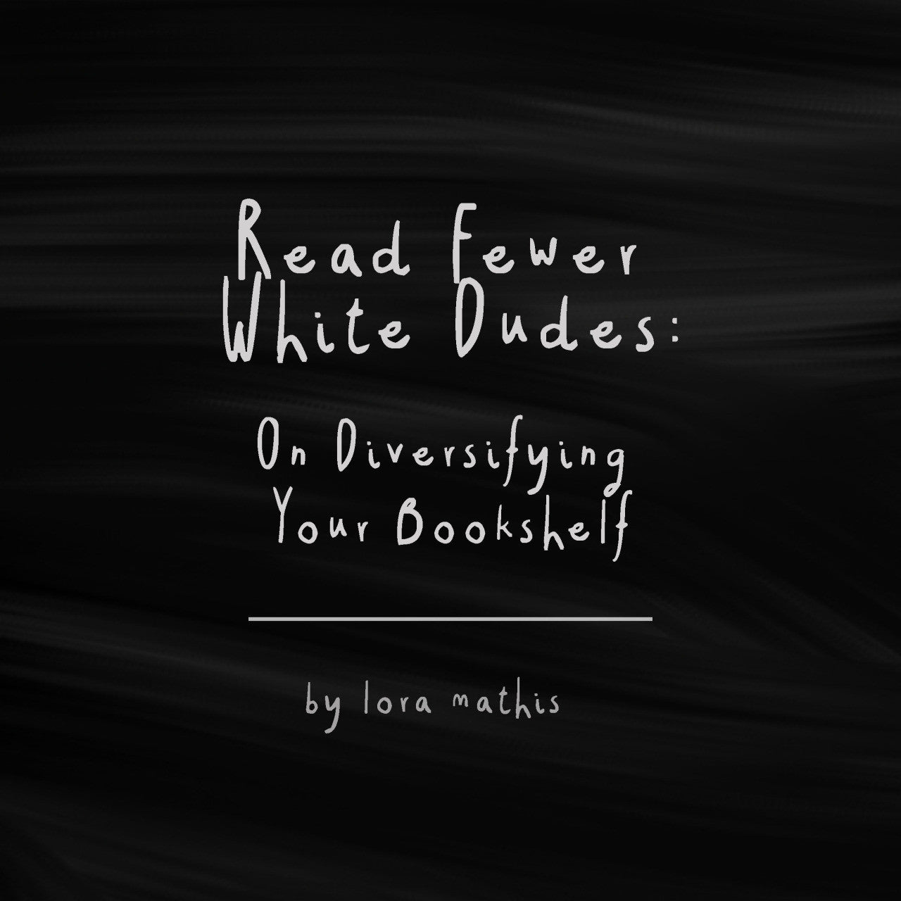 Read Fewer White Dudes: On Diversifying Your Bookshelf by Lora Mathis