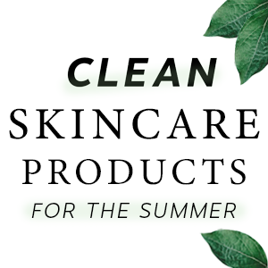 Clean Skincare Products for the Summer