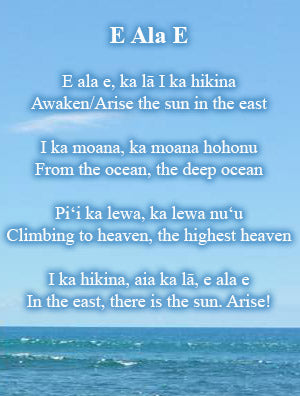 E ala e, ka lā I ka hikina Awaken/Arise the sun in the east  I ka moana, ka moana hohonu From the ocean, the deep ocean  Piʻi ka lewa, ka lewa nuʻu Climbing to heaven, the highest heaven  I ka hikina, aia ka lā, e ala e In the east, there is the sun. Arise!