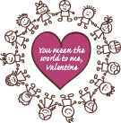 You mean the world to me, Valentine