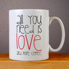 All You Need is Love and More Coffee Ceramic Coffee Mugs