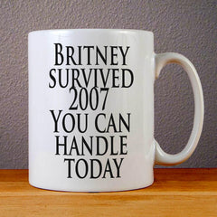 Britney survived 2007 You can handle today Ceramic Coffee Mugs
