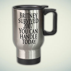 Britney survived 2007, You can handle today 14oz Stainless Steel Travel Mug