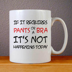 If It Requires Pants or a Bra Its Not Happening Today Ceramic Coffee Mugs