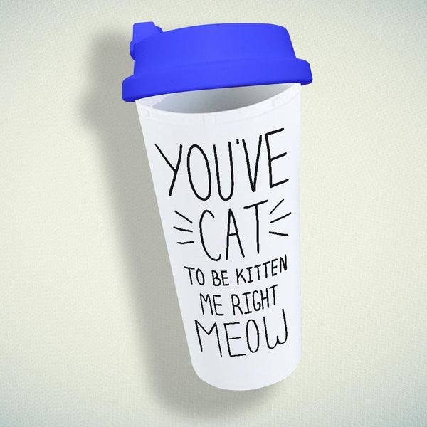 You ve Cat To Be Kitten Me Right Meow Double Wall Plastic Mug