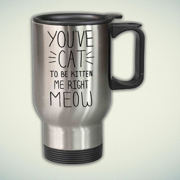 You Have Cat To Be Kitten Me Right Meow 14oz Stainless Steel Travel Mug