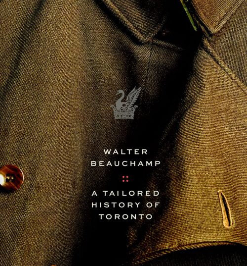 Walter Beauchamp: A Tailored History of Toronto by Pedro Mendez & Terry Beauchamp