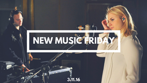 New Music Friday [ March 11, 2016 ]