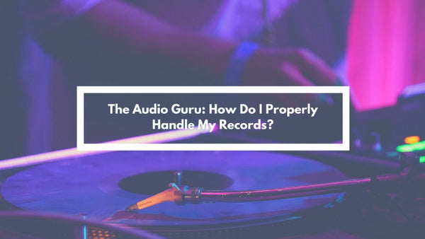 The Audio Guru: How Do I Properly Handle My Records?