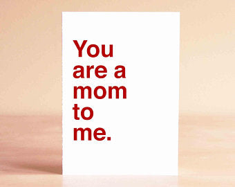 You Are a Mom to Me- Greeting Card