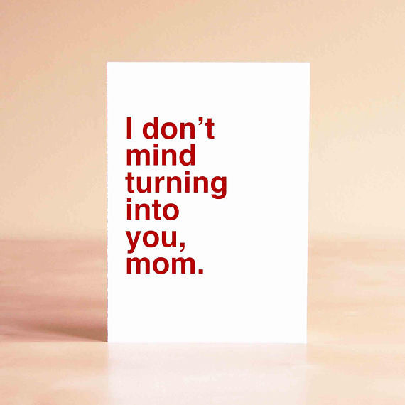 Funny Mother's Day Card - I don't mind turning into you, mom.