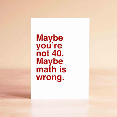 Maybe You're Not 40. Maybe  Math Is Wrong- Greeting Card