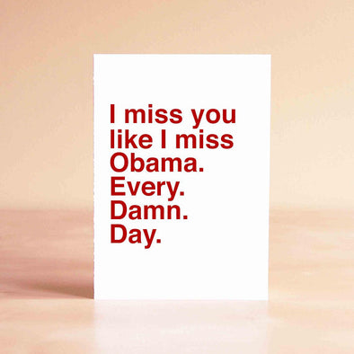 I miss you like I miss Obama. Every. Damn. Day. Card