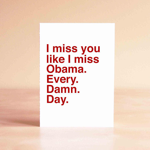 I miss you like I miss Obama. Every. Damn. Day.