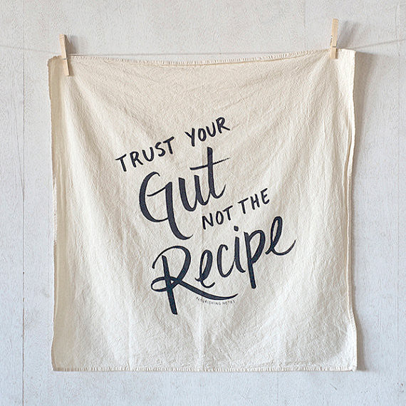 Trust Your Gut Not the Recipe Flour Sack Kitchen Towel