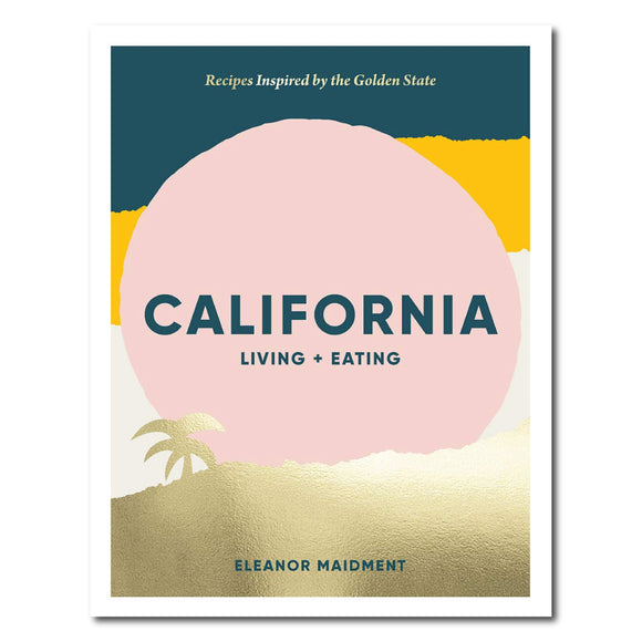 California Living + Eating: Recipes Inspired by the Golden State