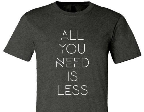 ALL YOU NEED IS LESS TEE