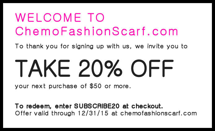 Welcome to ChemoFashionScarf.com. To thank you for signing up with us, we invite you to TAKE 20% OFF your next purchase of $50 or more. To redeem, enter SUBSCRIBE20 at checkout. Offer valid through 12/31/15 at chemofashionscarf.com