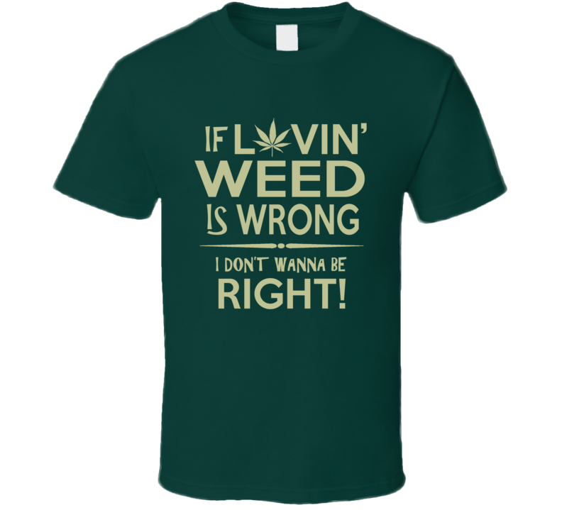 If Lovin' Weed is Wrong I Don't Wanna Be Right T Shirt