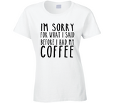 I'm Sorry for what I said before I had my Coffee T Shirt