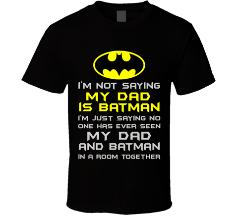 I'm not saying My Dad is Batman T Shirt