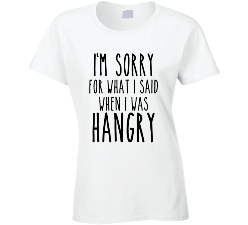 I'm Sorry For What I Said When I Was Hangry T Shirt Ladies - Original James Tee
