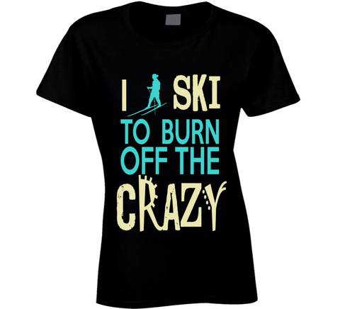 I Ski To Burn Off The Crazy T Shirt