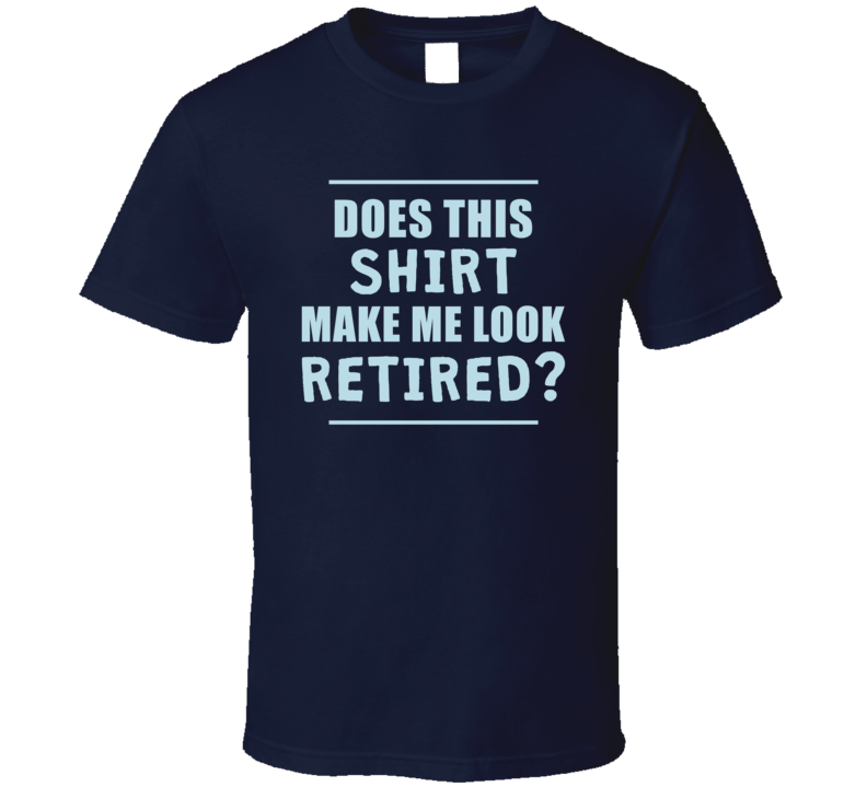 Does This Shirt Make Me Look Retired - Original James Tee