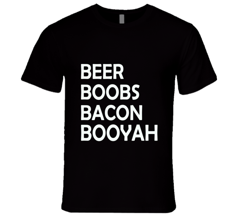 Beer Bacon Boobs Booyah  T Shirt - Original James Tee