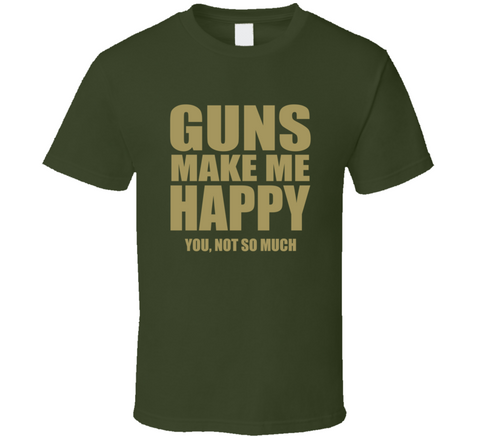 Guns Make Me Happy You Not So Much T Shirt - Original James Tee