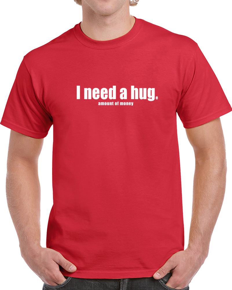 I Need A Hug Funny Money T Shirt - Original James Tee