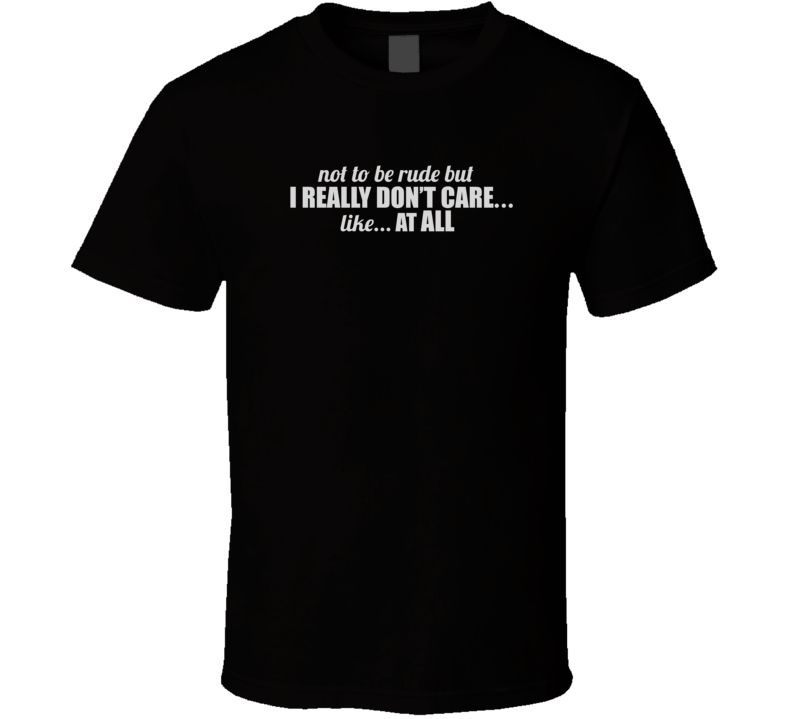 Not to be Rude but I really Don't Care at All T Shirt - Original James Tee