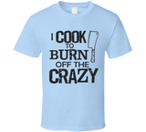 I Cook to Burn off the Crazy T Shirt - Original James Tee