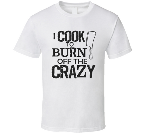I Cook to Burn off the Crazy T Shirt - Original James Tee  - 1