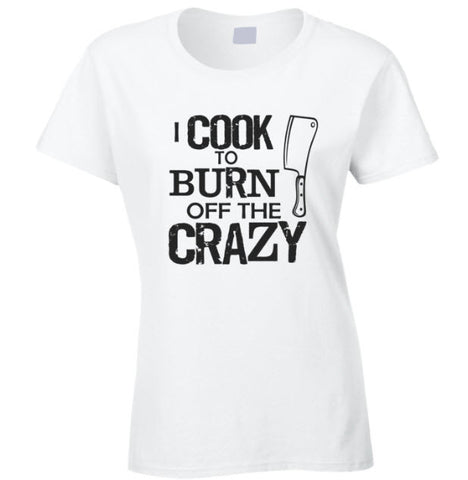 I Cook to Burn off the Crazy T Shirt Ladies - Original James Tee