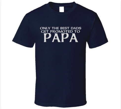 Only the Best Dad's get promoted to Papa T Shirt - Original James Tee
