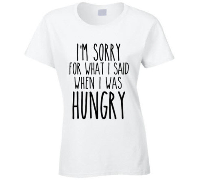 I'm sorry for what I said when I was hungry T Shirt - Original James Tee