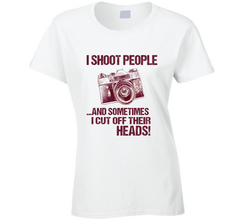 I Shoot People Photographer T Shirt I Shoot People and Sometimes Cut Off Their Heads - Original James Tee