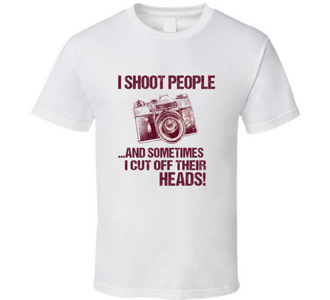I Shoot People Camera T Shirt I Shoot People and Sometimes Cut Off Their Heads - Original James Tee