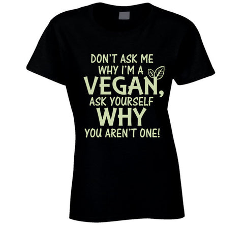 Don't Ask me Why I'm a Vegan Ladies T Shirt - Original James Tee