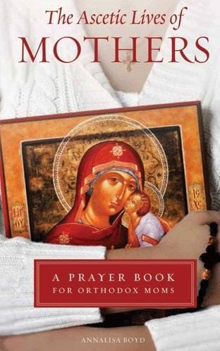 The Ascetic Lives of Mothers: A Prayer Book for Orthodox Moms