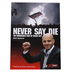 Never Say Die - The Remarkable Rise of Exeter City - by Nick Spencer