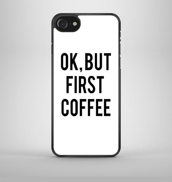 Ok But First Coffee iPhone 7 Case Avallen
